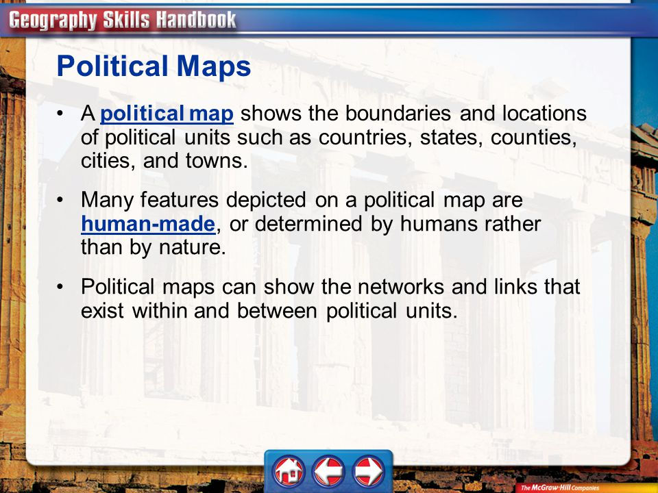 Geography Handbook Political Maps A political map shows the boundaries and locations of political units such as countries, states, counties, cities, and towns.political map Many features depicted on a political map are human-made, or determined by humans rather than by nature.