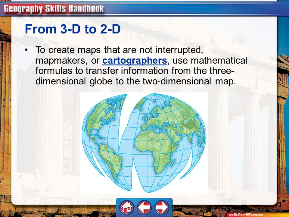 Geography Handbook To create maps that are not interrupted, mapmakers, or cartographers, use mathematical formulas to transfer information from the three- dimensional globe to the two-dimensional map.cartographers From 3-D to 2-D