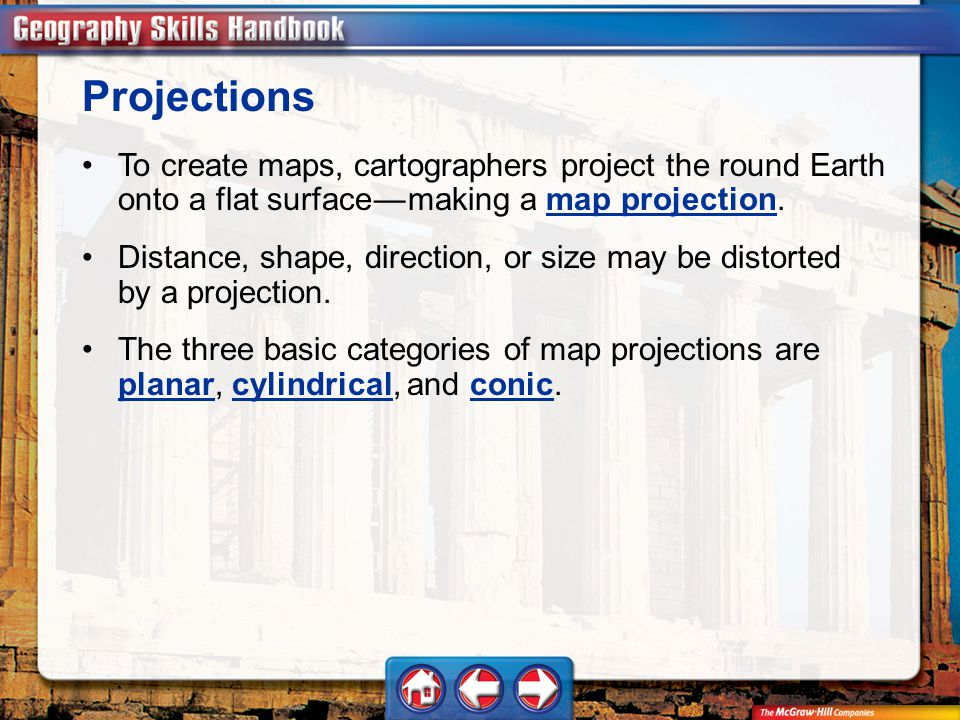 Geography Handbook To create maps, cartographers project the round Earth onto a flat surface — making a map projection.map projection Projections Distance, shape, direction, or size may be distorted by a projection.