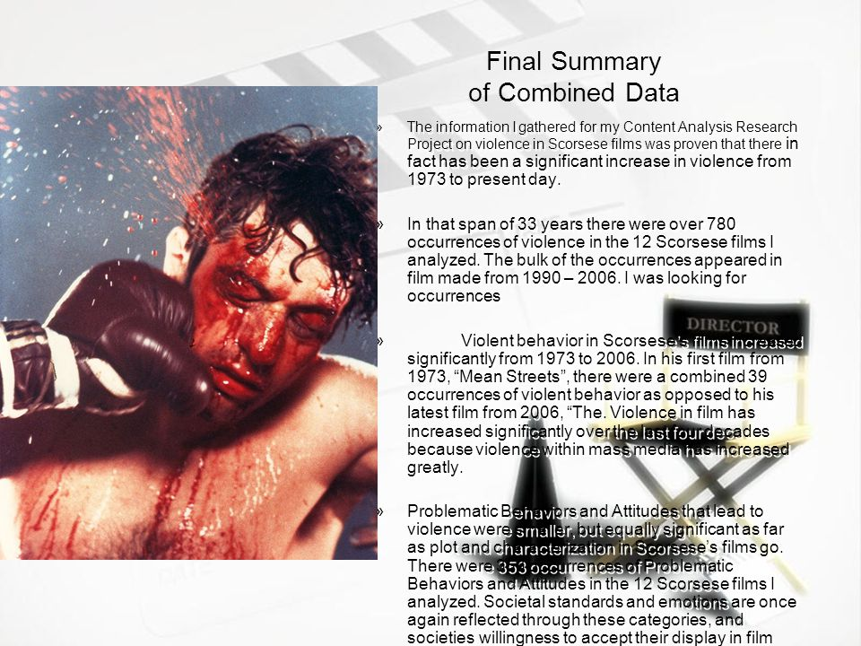 Final Summary of Combined Data »The information I gathered for my Content Analysis Research Project on violence in Scorsese films was proven that there in fact has been a significant increase in violence from 1973 to present day.