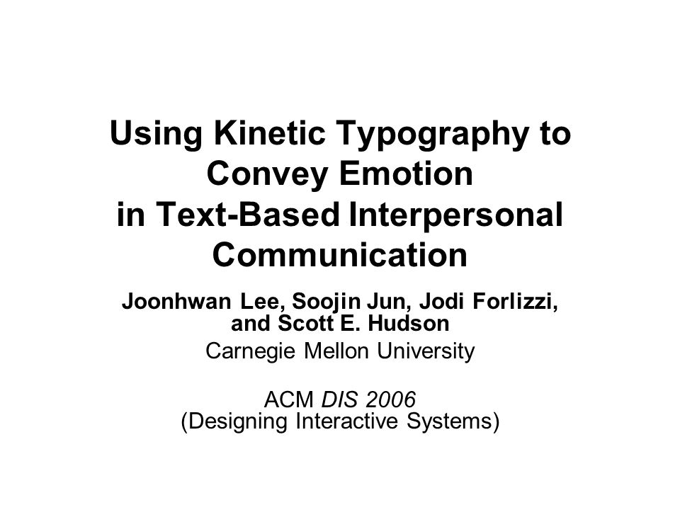 Using Kinetic Typography to Convey Emotion in Text-Based Interpersonal Communication Joonhwan Lee, Soojin Jun, Jodi Forlizzi, and Scott E. Hudson Carn