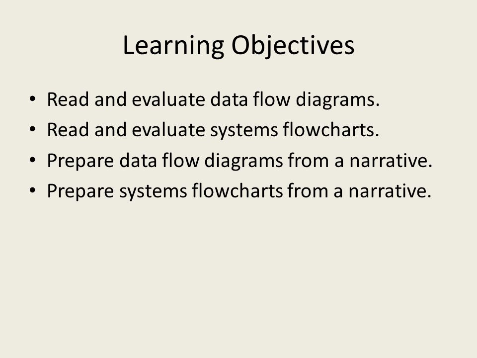 Learning Objectives Read and evaluate data flow diagrams. Read and evaluate systems flowcharts. Prepare data flow diagrams from a narrative. Prepare s