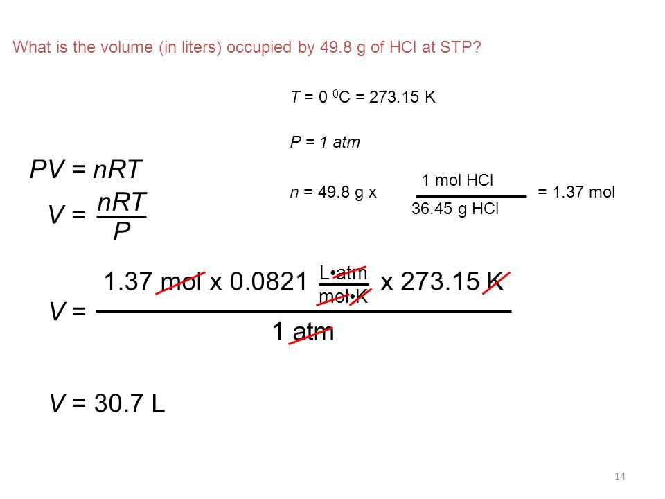 14 What is the volume (in liters) occupied by 49.8 g of HCl at STP? PV = nRT V = nRT P T = 0 0 C = 273.15 K P = 1 atm n = 49.8 g x 1 mol HCl 36.45 g H