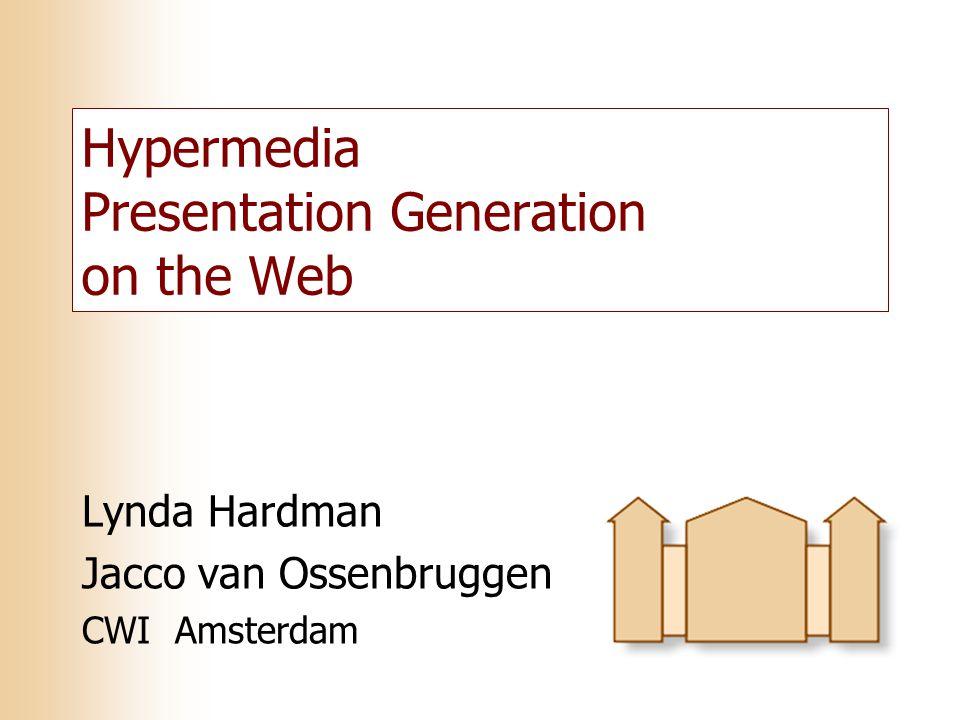 Hypermedia Presentation Generation on the Web Lynda Hardman Jacco van Ossenbruggen CWI Amsterdam