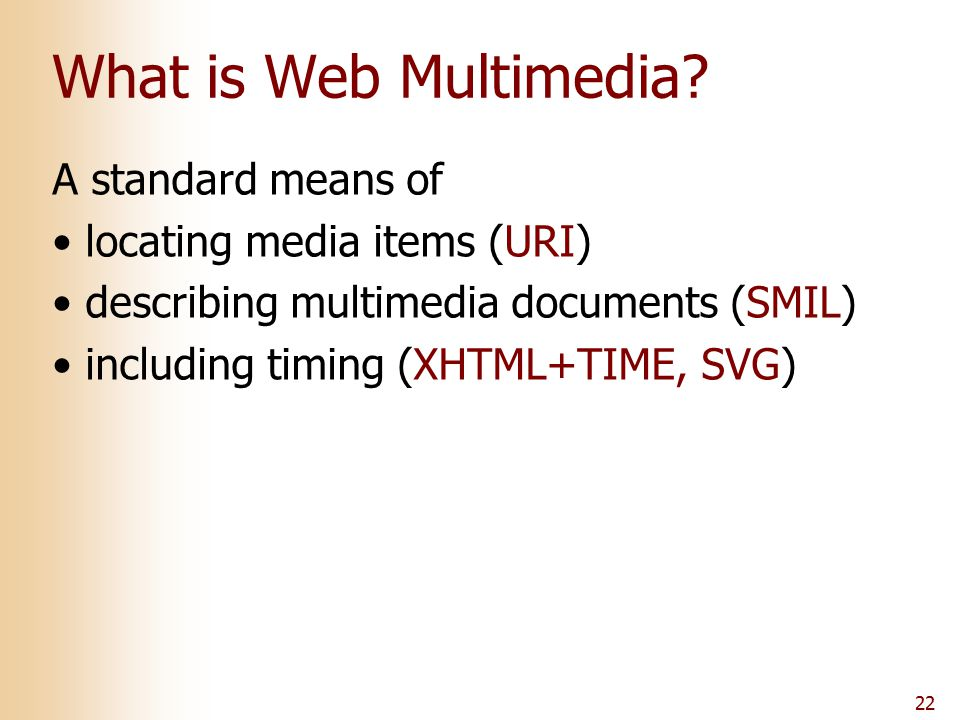22 What is Web Multimedia? A standard means of locating media items (URI) describing multimedia documents (SMIL) including timing (XHTML+TIME, SVG)