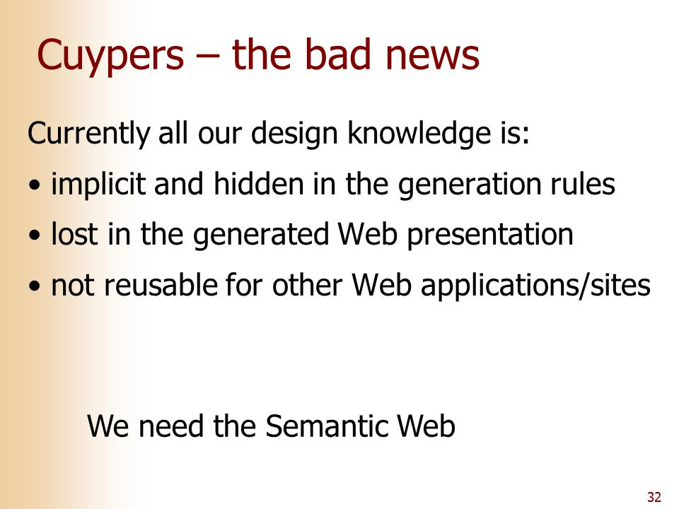 32 Cuypers – the bad news Currently all our design knowledge is: implicit and hidden in the generation rules lost in the generated Web presentation no