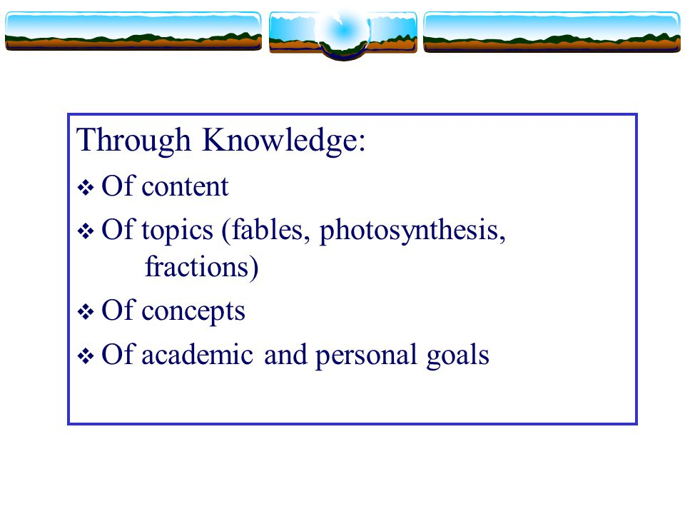 Through Knowledge:  Of content  Of topics (fables, photosynthesis, fractions)  Of concepts  Of academic and personal goals