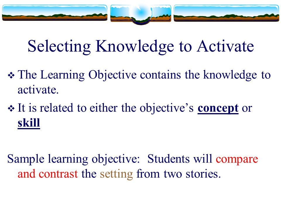 Selecting Knowledge to Activate  The Learning Objective contains the knowledge to activate.  It is related to either the objective's concept or skil