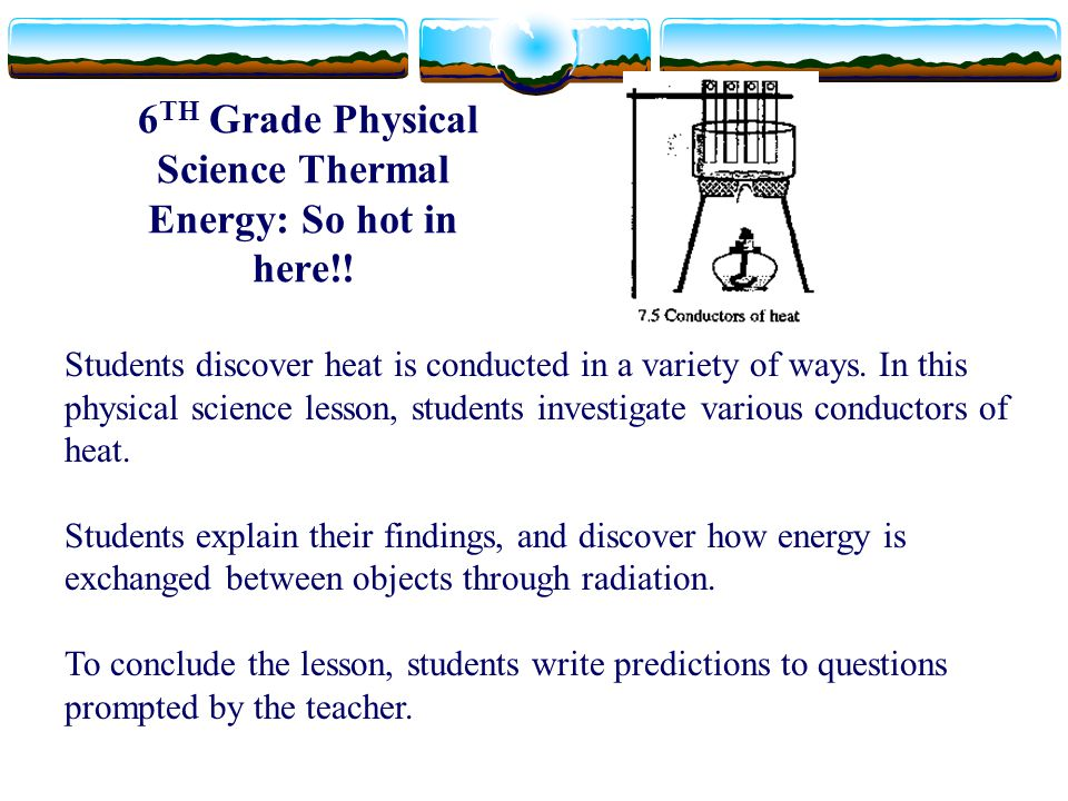 6 TH Grade Physical Science Thermal Energy: So hot in here!! Students discover heat is conducted in a variety of ways. In this physical science lesson