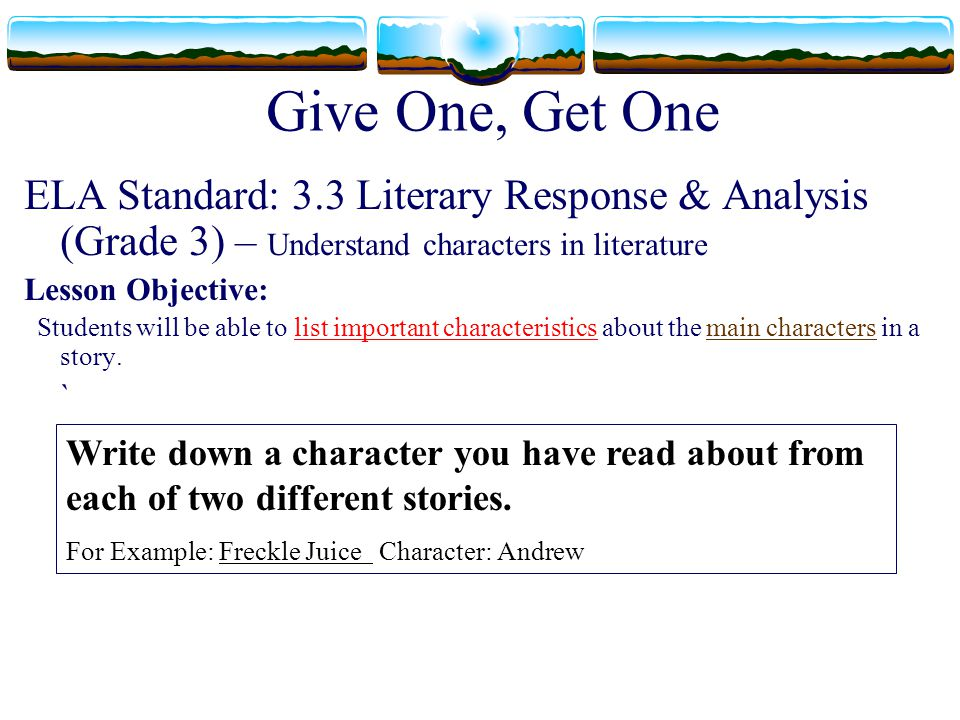 Give One, Get One ELA Standard: 3.3 Literary Response & Analysis (Grade 3) – Understand characters in literature Lesson Objective: Students will be ab