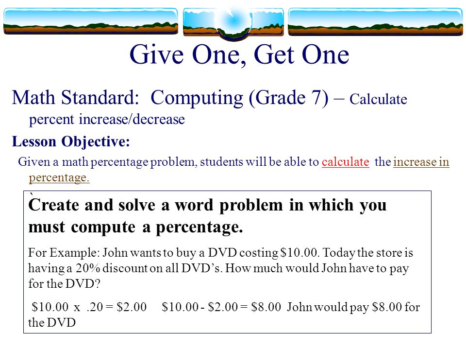 Give One, Get One Math Standard: Computing (Grade 7) – Calculate percent increase/decrease Lesson Objective: Given a math percentage problem, students