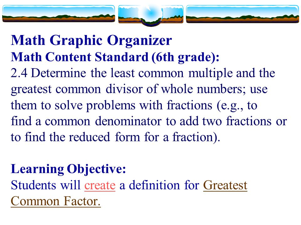 Math Graphic Organizer Math Content Standard (6th grade): 2.4 Determine the least common multiple and the greatest common divisor of whole numbers; us