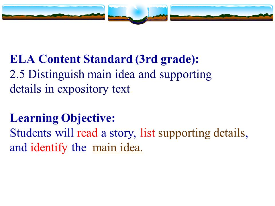 ELA Content Standard (3rd grade): 2.5 Distinguish main idea and supporting details in expository text. Learning Objective: Students will read a story,