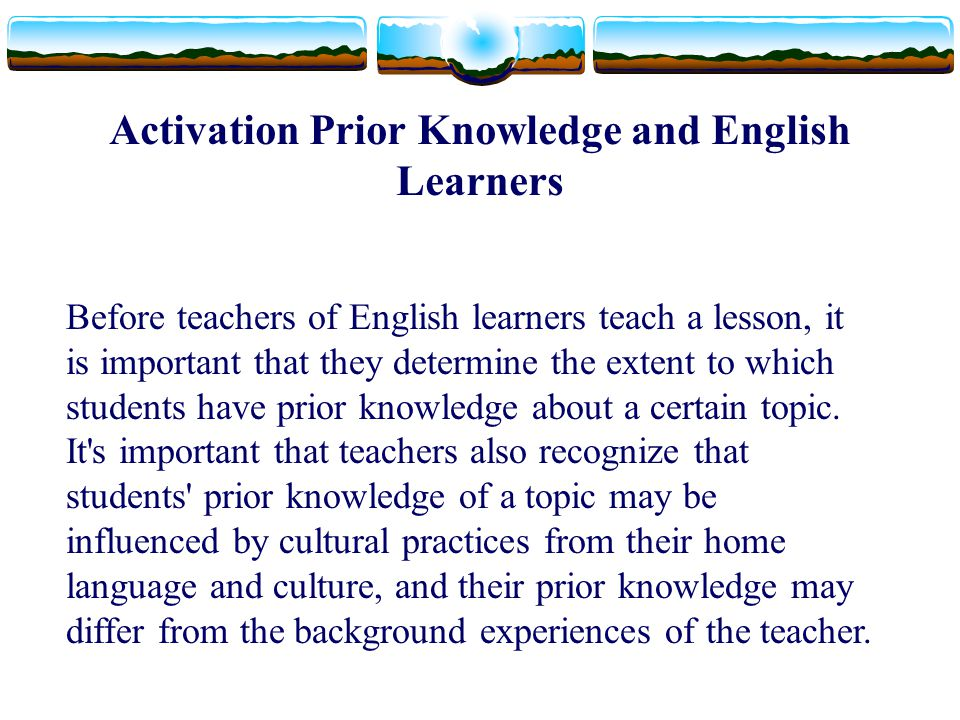 Activation Prior Knowledge and English Learners Before teachers of English learners teach a lesson, it is important that they determine the extent to