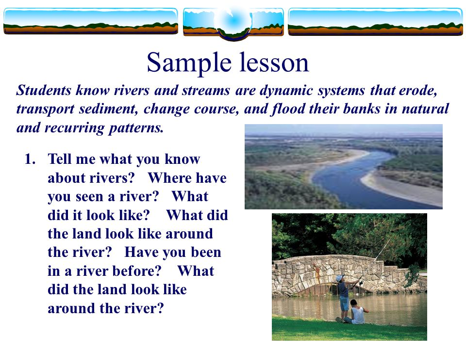 Sample lesson Students know rivers and streams are dynamic systems that erode, transport sediment, change course, and flood their banks in natural and