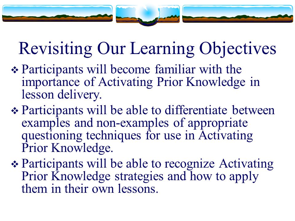 Revisiting Our Learning Objectives  Participants will become familiar with the importance of Activating Prior Knowledge in lesson delivery.  Partici