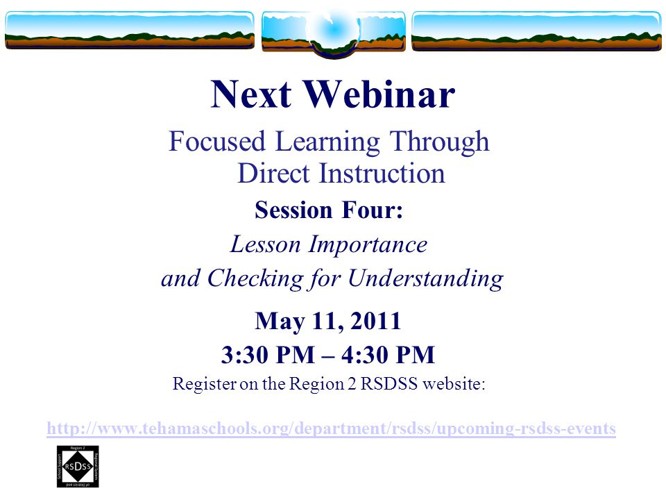 Next Webinar Focused Learning Through Direct Instruction Session Four: Lesson Importance and Checking for Understanding May 11, 2011 3:30 PM – 4:30 PM