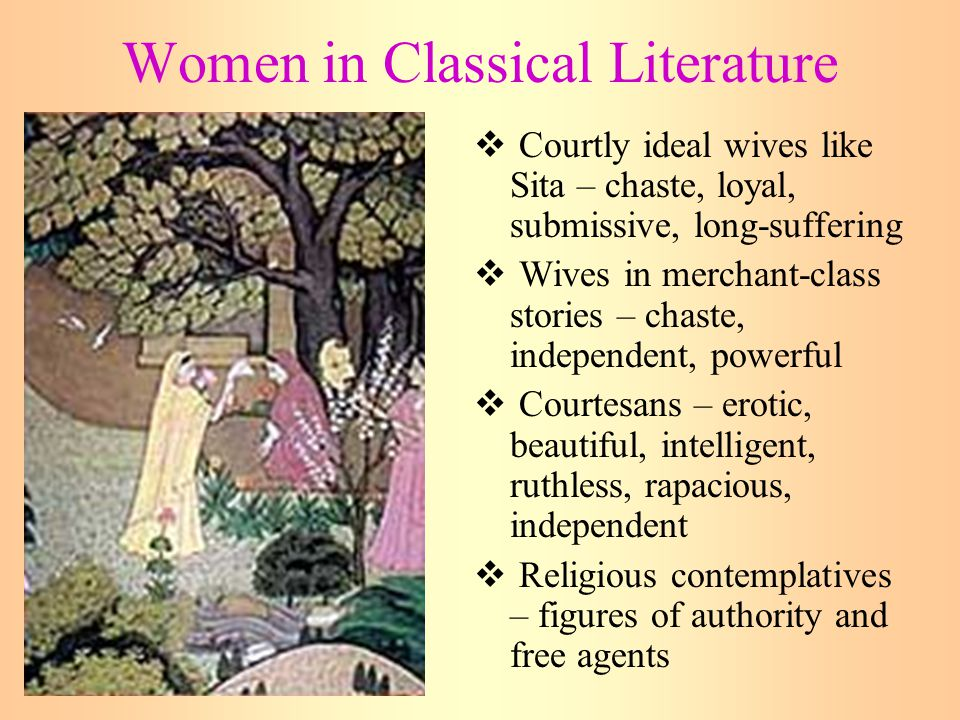 Women in Classical Literature  Courtly ideal wives like Sita – chaste, loyal, submissive, long-suffering  Wives in merchant-class stories – chaste, independent, powerful  Courtesans – erotic, beautiful, intelligent, ruthless, rapacious, independent  Religious contemplatives – figures of authority and free agents