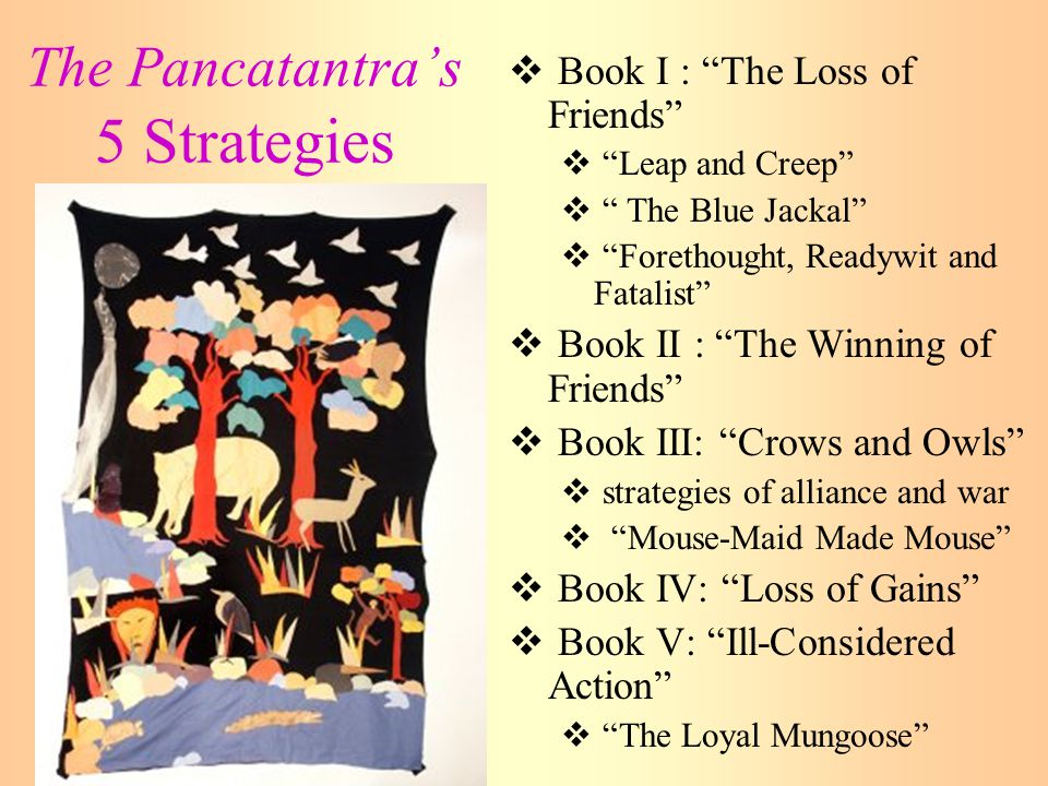 The Pancatantra's 5 Strategies  Book I : The Loss of Friends  Leap and Creep  The Blue Jackal  Forethought, Readywit and Fatalist  Book II : The Winning of Friends  Book III: Crows and Owls  strategies of alliance and war  Mouse-Maid Made Mouse  Book IV: Loss of Gains  Book V: Ill-Considered Action  The Loyal Mungoose