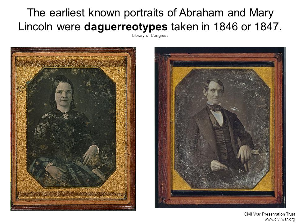 The earliest known portraits of Abraham and Mary Lincoln were daguerreotypes taken in 1846 or 1847.