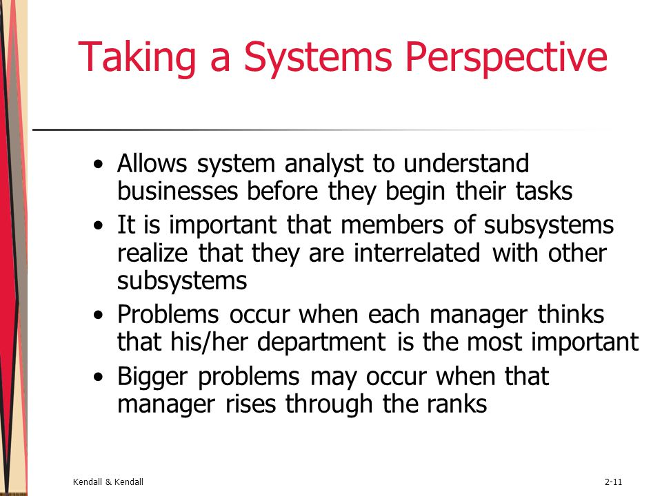 Kendall & Kendall2-11 Taking a Systems Perspective Allows system analyst to understand businesses before they begin their tasks It is important that members of subsystems realize that they are interrelated with other subsystems Problems occur when each manager thinks that his/her department is the most important Bigger problems may occur when that manager rises through the ranks