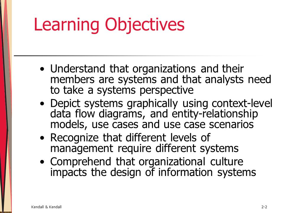 Kendall & Kendall2-2 Learning Objectives Understand that organizations and their members are systems and that analysts need to take a systems perspective Depict systems graphically using context-level data flow diagrams, and entity-relationship models, use cases and use case scenarios Recognize that different levels of management require different systems Comprehend that organizational culture impacts the design of information systems