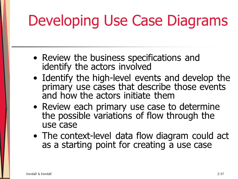 Kendall & Kendall2-37 Developing Use Case Diagrams Review the business specifications and identify the actors involved Identify the high-level events and develop the primary use cases that describe those events and how the actors initiate them Review each primary use case to determine the possible variations of flow through the use case The context-level data flow diagram could act as a starting point for creating a use case