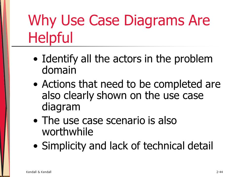 Kendall & Kendall2-44 Why Use Case Diagrams Are Helpful Identify all the actors in the problem domain Actions that need to be completed are also clearly shown on the use case diagram The use case scenario is also worthwhile Simplicity and lack of technical detail