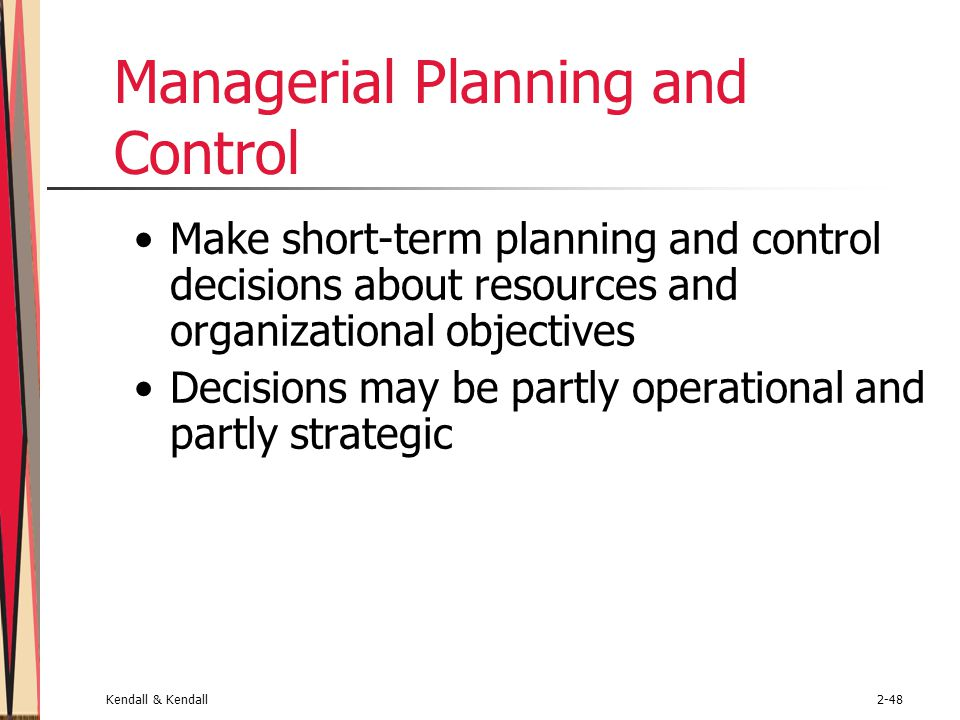 Kendall & Kendall2-48 Managerial Planning and Control Make short-term planning and control decisions about resources and organizational objectives Dec