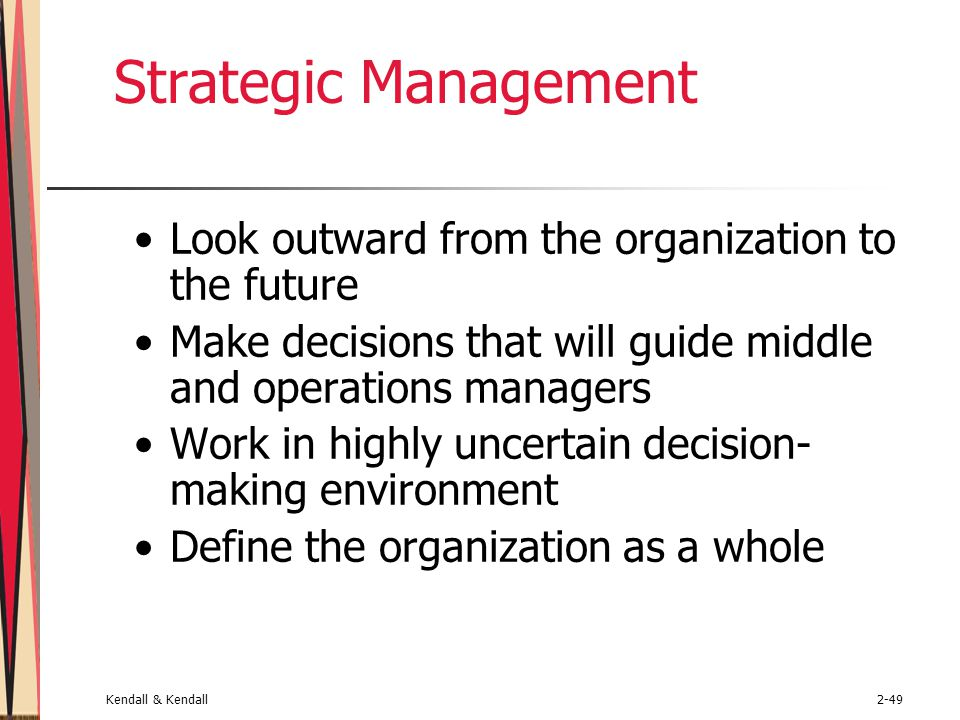 Kendall & Kendall2-49 Strategic Management Look outward from the organization to the future Make decisions that will guide middle and operations managers Work in highly uncertain decision- making environment Define the organization as a whole
