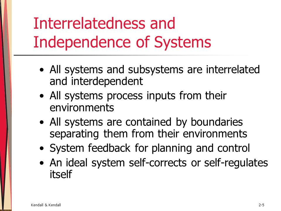 Kendall & Kendall2-5 Interrelatedness and Independence of Systems All systems and subsystems are interrelated and interdependent All systems process inputs from their environments All systems are contained by boundaries separating them from their environments System feedback for planning and control An ideal system self-corrects or self-regulates itself