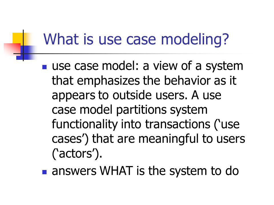 What is use case modeling? use case model: a view of a system that emphasizes the behavior as it appears to outside users. A use case model partitions