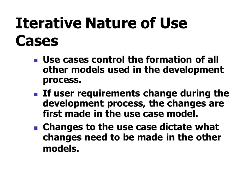 Iterative Nature of Use Cases Use cases control the formation of all other models used in the development process. If user requirements change during