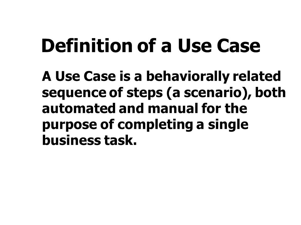 Definition of a Use Case A Use Case is a behaviorally related sequence of steps (a scenario), both automated and manual for the purpose of completing a single business task.