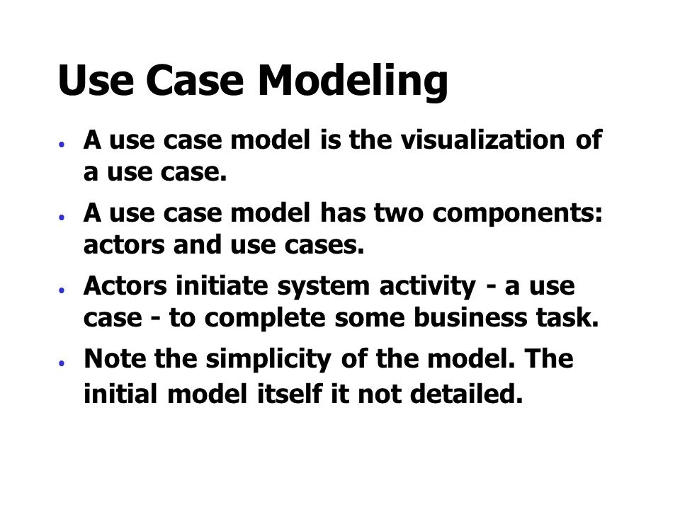 Use Case Modeling  A use case model is the visualization of a use case.  A use case model has two components: actors and use cases.  Actors initiat