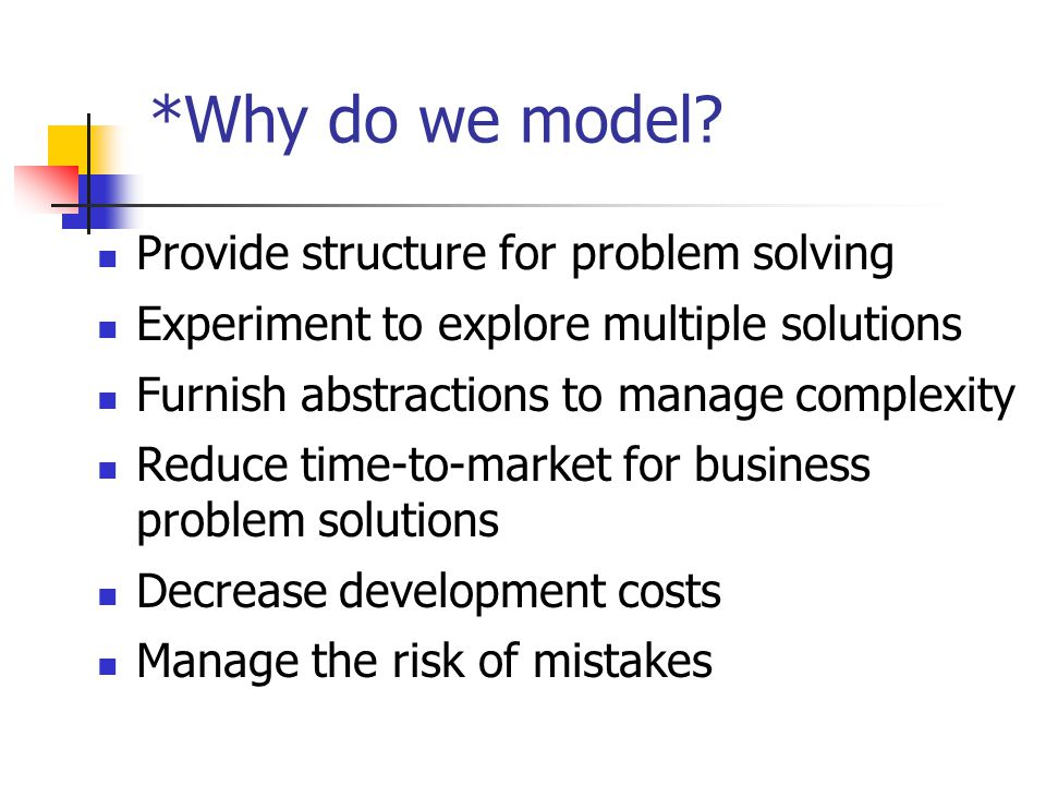 Provide structure for problem solving Experiment to explore multiple solutions Furnish abstractions to manage complexity Reduce time-to-market for business problem solutions Decrease development costs Manage the risk of mistakes *Why do we model