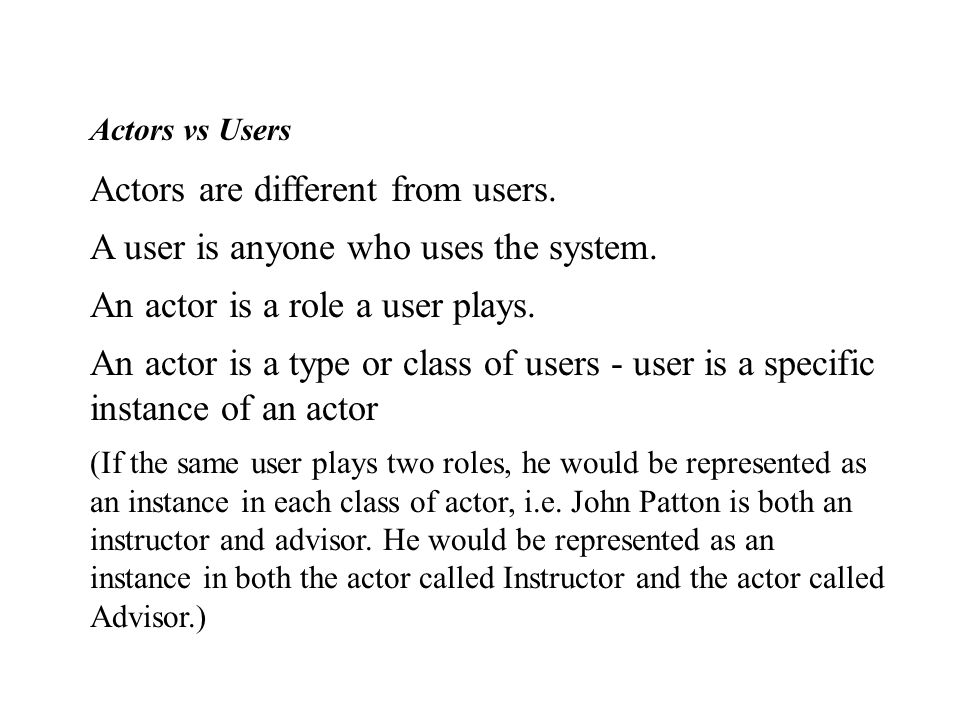 Actors vs Users Actors are different from users. A user is anyone who uses the system.