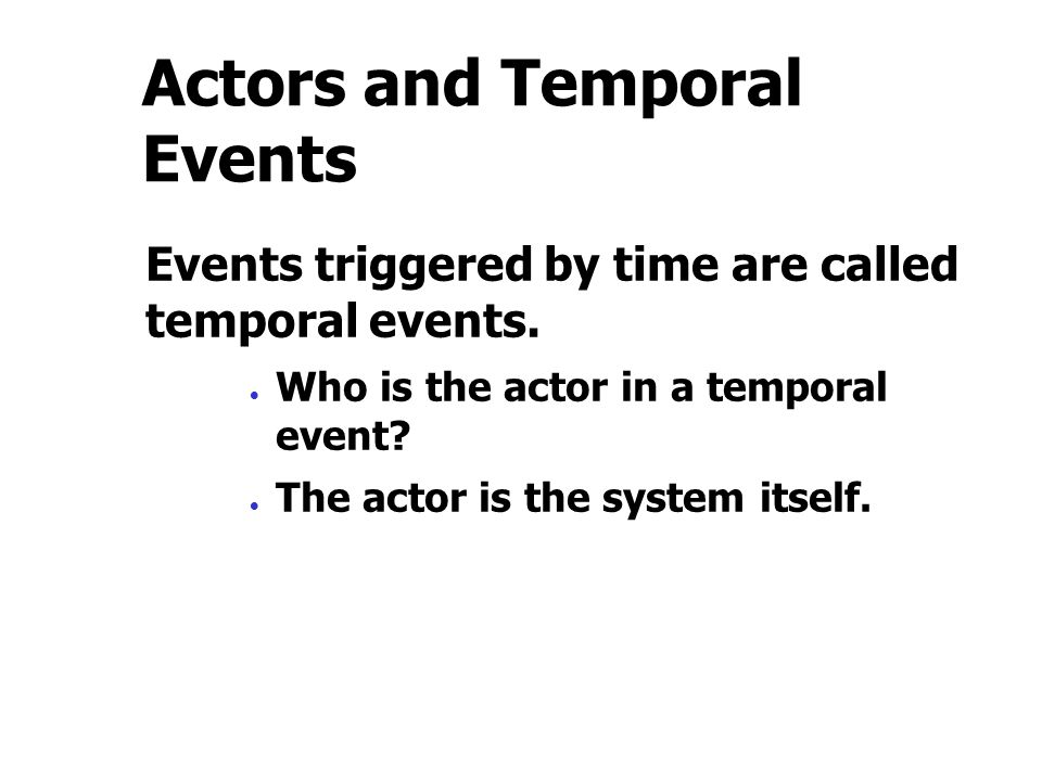 Actors and Temporal Events Events triggered by time are called temporal events.  Who is the actor in a temporal event?  The actor is the system itse