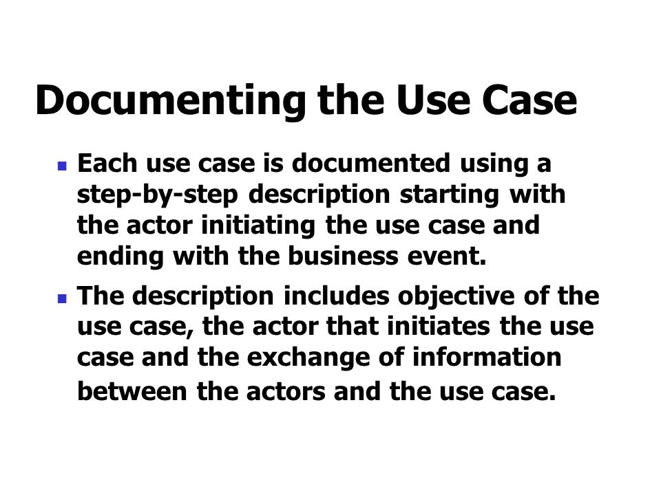 Documenting the Use Case Each use case is documented using a step-by-step description starting with the actor initiating the use case and ending with the business event.