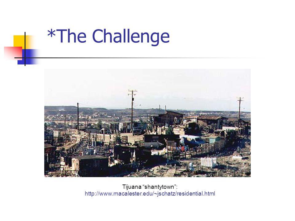 Tijuana shantytown : http://www.macalester.edu/~jschatz/residential.html *The Challenge