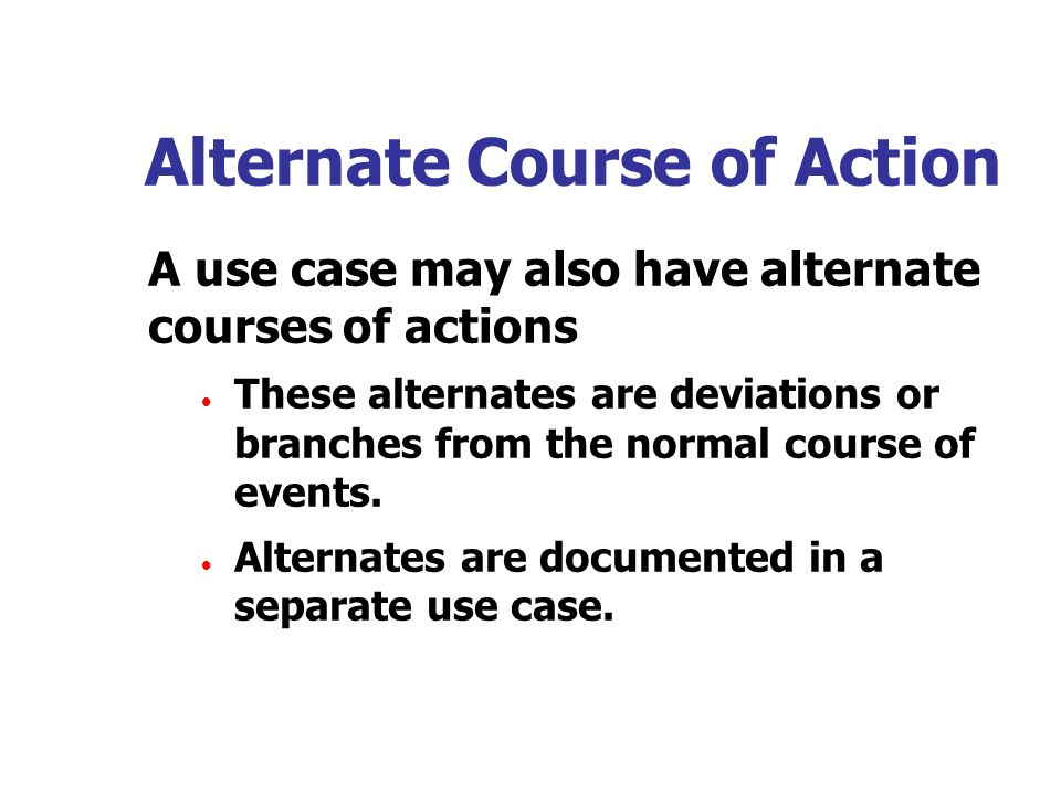 Alternate Course of Action A use case may also have alternate courses of actions  These alternates are deviations or branches from the normal course of events.