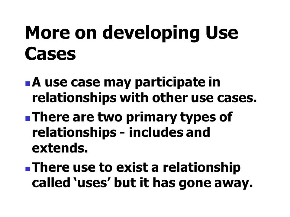 More on developing Use Cases A use case may participate in relationships with other use cases. There are two primary types of relationships - includes