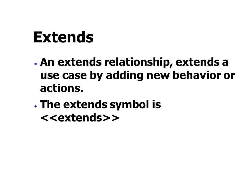 Extends  An extends relationship, extends a use case by adding new behavior or actions.