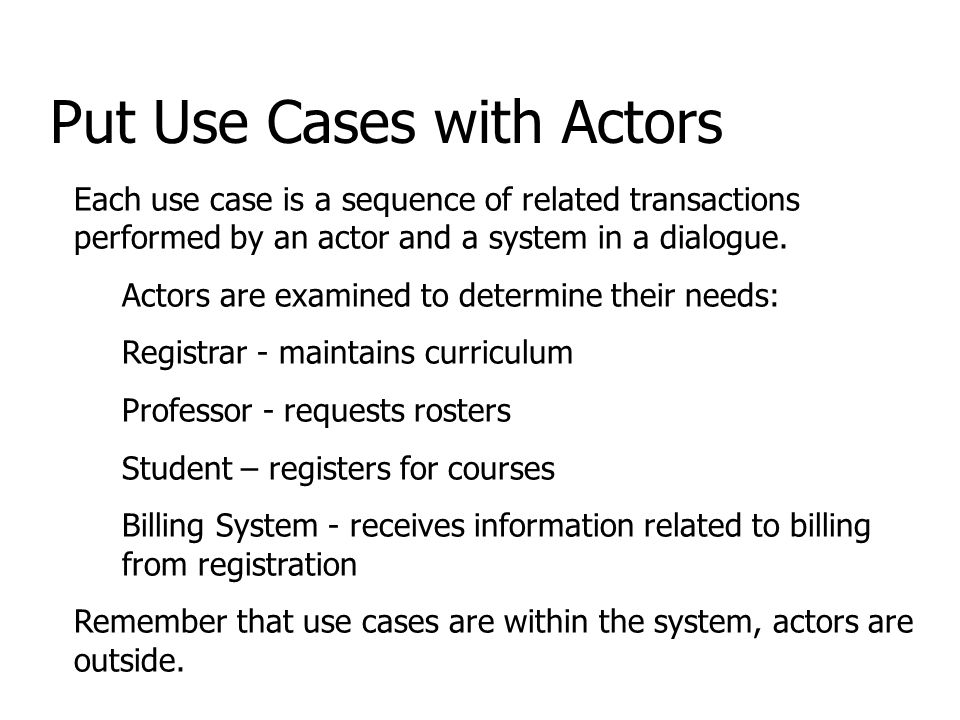 Put Use Cases with Actors Each use case is a sequence of related transactions performed by an actor and a system in a dialogue.