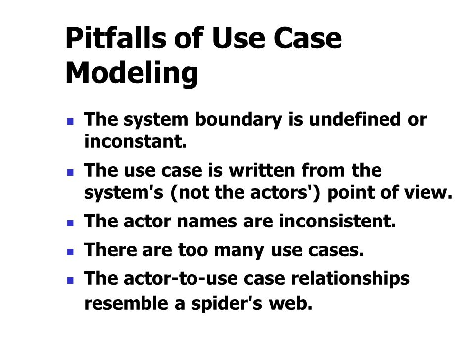 Pitfalls of Use Case Modeling The system boundary is undefined or inconstant. The use case is written from the system's (not the actors') point of vie