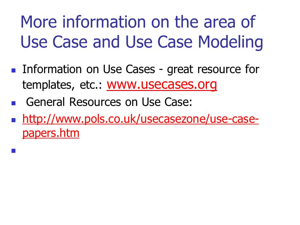 More information on the area of Use Case and Use Case Modeling Information on Use Cases - great resource for templates, etc.: www.usecases.org www.use