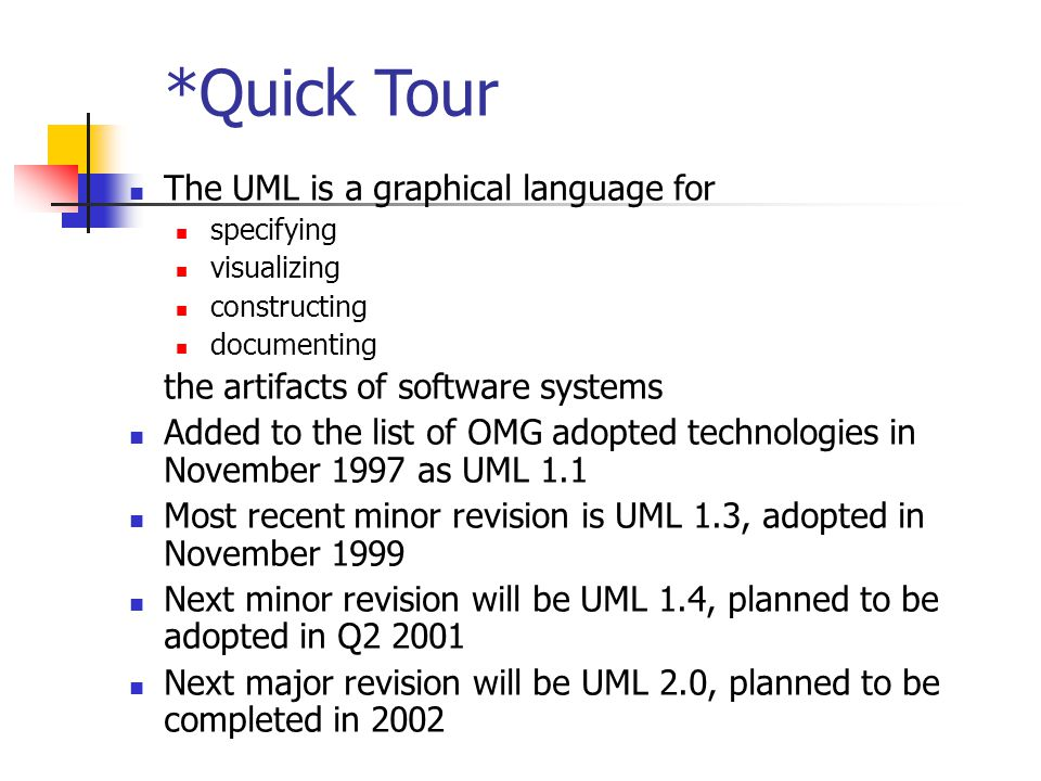 The UML is a graphical language for specifying visualizing constructing documenting the artifacts of software systems Added to the list of OMG adopted technologies in November 1997 as UML 1.1 Most recent minor revision is UML 1.3, adopted in November 1999 Next minor revision will be UML 1.4, planned to be adopted in Q2 2001 Next major revision will be UML 2.0, planned to be completed in 2002 *Quick Tour