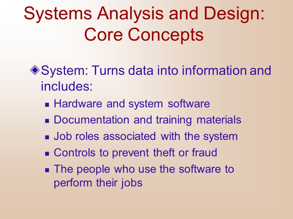 Systems Analysis and Design: Core Concepts System: Turns data into information and includes: Hardware and system software Documentation and training m