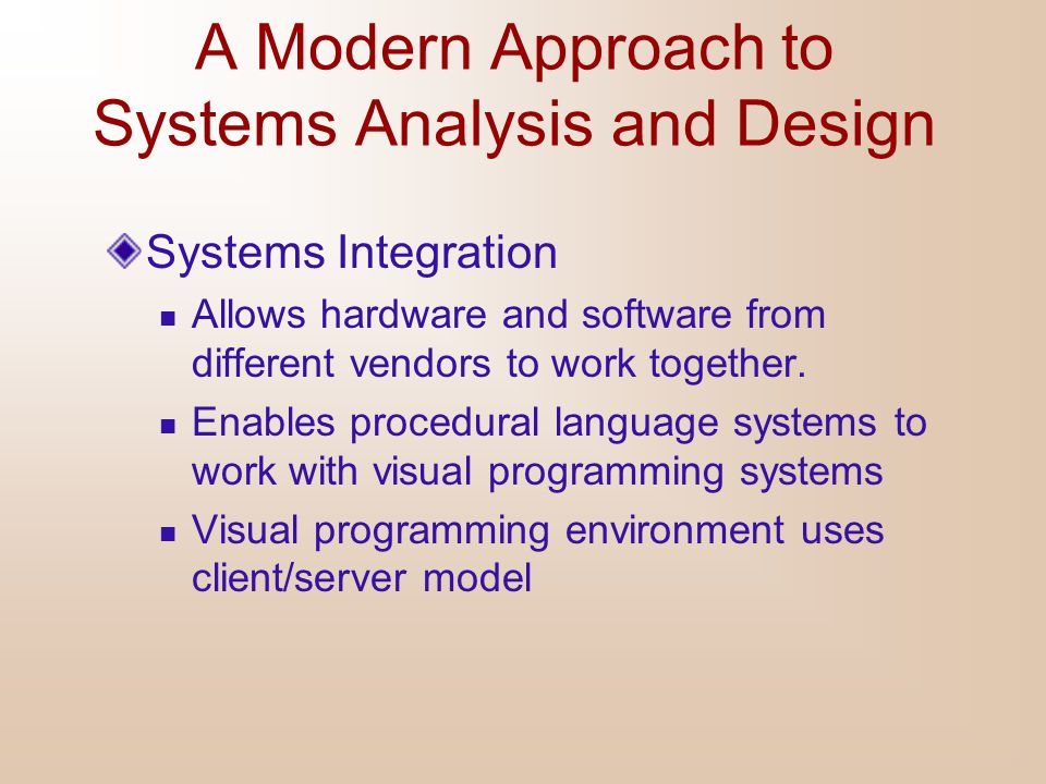A Modern Approach to Systems Analysis and Design Systems Integration Allows hardware and software from different vendors to work together. Enables pro