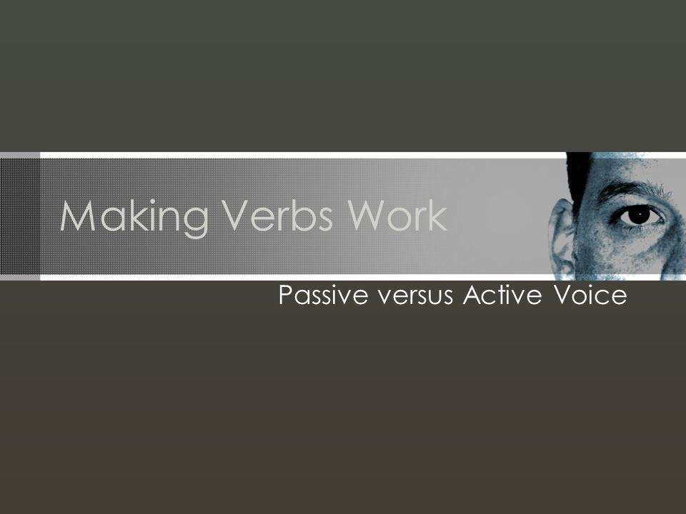 Making Verbs Work Passive versus Active Voice